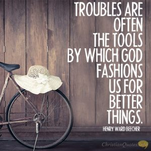 Troubles are often the tools by which God fashions us for better things