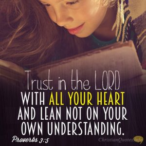 Trust in the LORD with all your heart and lean not on your own understanding.