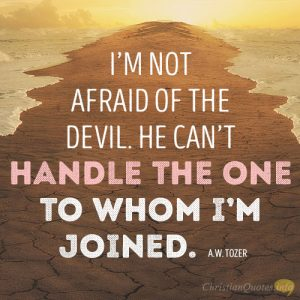 I'm not afraid of the devil. He can't handle the One to whom I'm joined