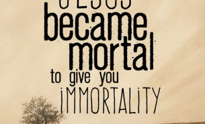 Jesus became mortal to give you immortality