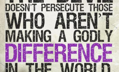 The devil doesn't persecute those who aren't making a godly difference in the world
