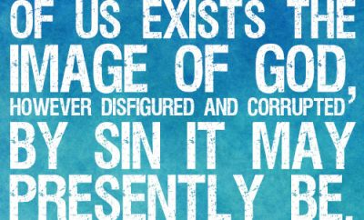 Within each of us exists the image of God, however disfigured and corrupted by sin it may presently be