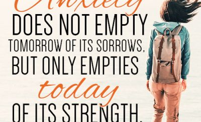 Anxiety does not empty tomorrow of its sorrows, but only empties today of its strength