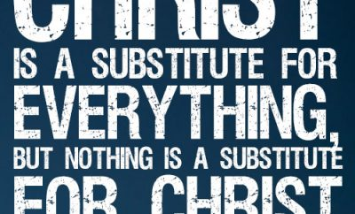Christ is a substitute for everything, but nothing is a substitute for Christ