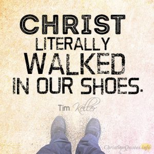Christ literally walked in our shoes