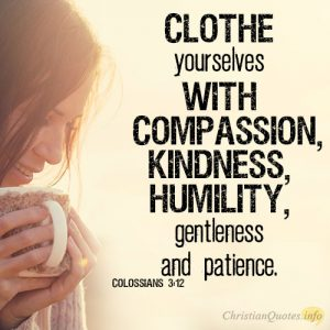 Clothe yourselves with compassion, kindness, humility, gentleness and patience