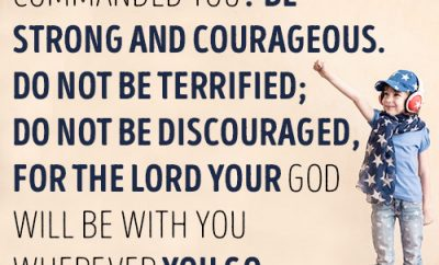 Have I not commanded you? Be strong and courageous. Do not be terrified; do not be discouraged, for the LORD your God will be with you wherever you go