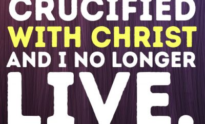 I have been crucified with Christ and I no longer live, but Christ lives in me.