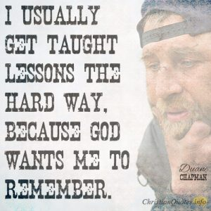 I usually get taught lessons the hard way, because God wants me to remember.