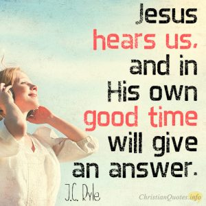 Jesus hears us, and in His own good time will give an answer.