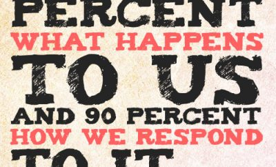 Life is 10 percent what happens to us and 90 percent how we respond to it