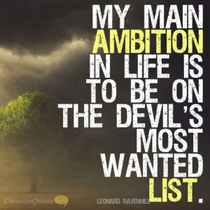 My main ambition in life is to be on the devil's most wanted list.