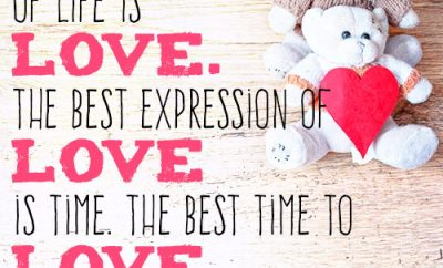 The best use of life is love. The best expression of love is time. The best time to love is now