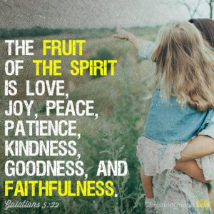 The fruit of the Spirit is love, joy, peace, patience, kindness, goodness, and faithfulness