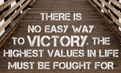 There is no easy way to victory. The highest values in life must be fought for and won