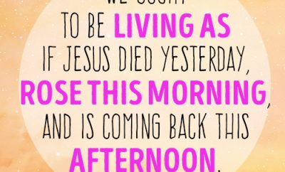 We ought to be living as if Jesus died yesterday, rose this morning, and is coming back this afternoon