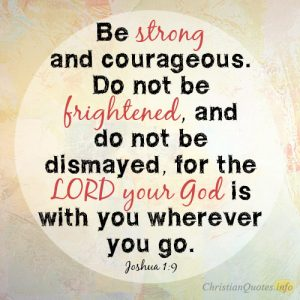 Be strong and courageous. Do not be frightened, and do not be dismayed, for the LORD your God is with you wherever you go