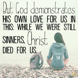 But God demonstrates his own love for us in this: While we were still sinners, Christ died for us.
