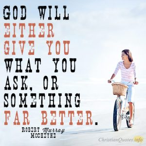 God will either give you what you ask, or something far better