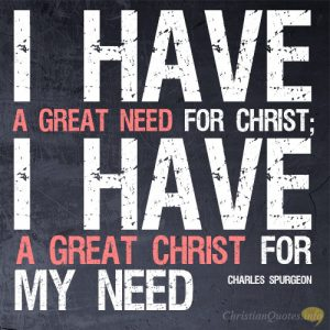 I have a great need for Christ; I have a great Christ for my need