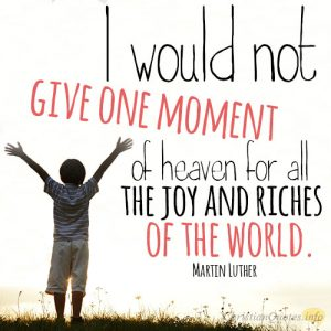 I would not give one moment of heaven for all the joy and riches of the world