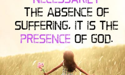Joy is not necessarily the absence of suffering, it is the presence of God