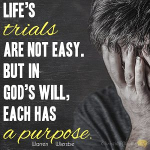Life's trials are not easy. But in God's will, each has a purpose