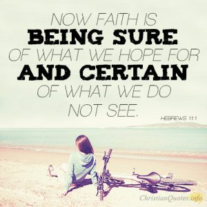 Now faith is being sure of what we hope for and certain of what we do not see
