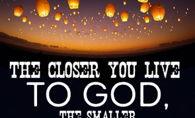 The closer you live to God, the smaller everything else appears