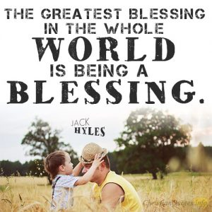 The greatest blessing in the whole world is being a blessing.