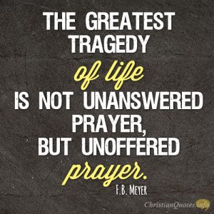 The greatest tragedy of life is not unanswered prayer, but unoffered prayer