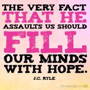 The very fact that he assaults us should fill our minds with hope
