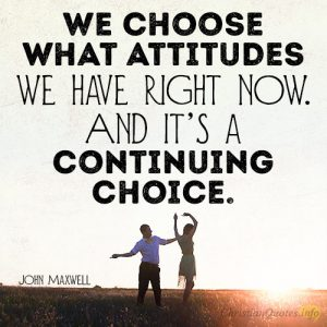 We choose what attitudes we have right now. And it's a continuing choice