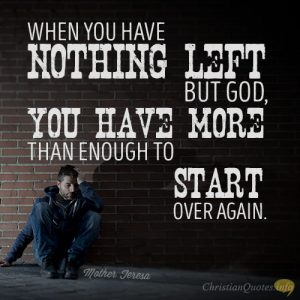 When you have nothing left but God, you have more than enough to start over again