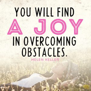 You will find a joy in overcoming obstacles