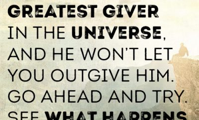 God is the greatest giver in the universe, and He won't let you outgive Him. Go ahead and try. See what happens.