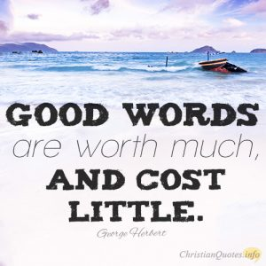 Good words are worth much, and cost little