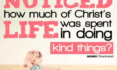 Have you ever noticed how much of Christ's life was spent in doing kind things?
