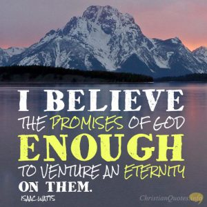 I believe the promises of God enough to venture an eternity on them