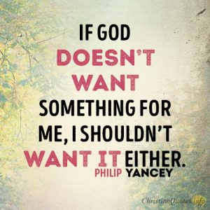 If God doesn't want something for me, I shouldn't want it either.