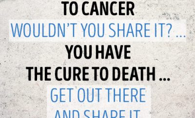 If you had the cure to cancer wouldn't you share it? … You have the cure to death … get out there and share it.