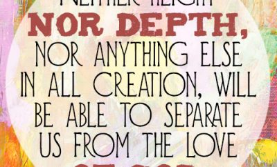 Neither height nor depth, nor anything else in all creation, will be able to separate us from the love of God