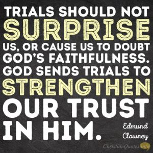 Trials should not surprise us, or cause us to doubt God's faithfulness. God sends trials to strengthen our trust in him