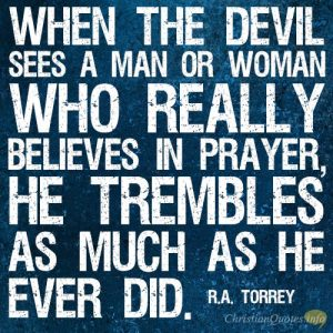 When the devil sees a man or woman who really believes in prayer, he trembles as much as he ever did