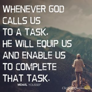 Whenever God calls us to a task, He will equip us and enable us to complete that task