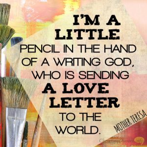 I'm a little pencil in the hand of a writing God, who is sending a love letter to the world