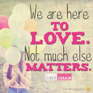 We are here to love. Not much else matters
