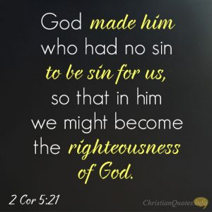 God made him who had no sin to be sin for us, so that in him we might become the righteousness of God