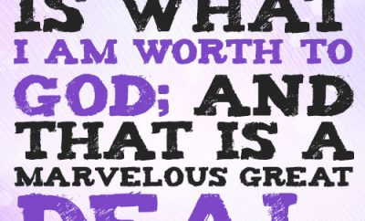 My worth is what I am worth to God; and that is a marvelous great deal