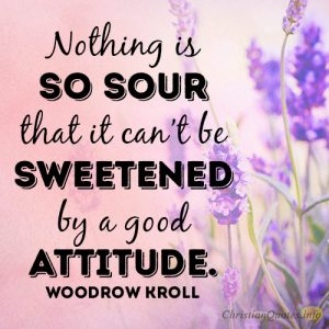 Nothing is so sour that it can't be sweetened by a good attitude